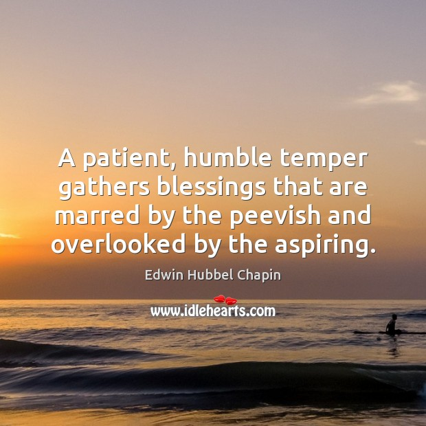 A patient, humble temper gathers blessings that are marred by the peevish Edwin Hubbel Chapin Picture Quote