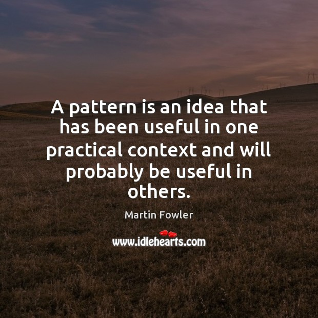 A pattern is an idea that has been useful in one practical Martin Fowler Picture Quote