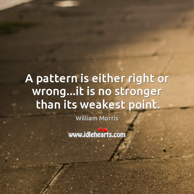 A pattern is either right or wrong…it is no stronger than its weakest point. William Morris Picture Quote