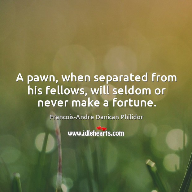 A pawn, when separated from his fellows, will seldom or never make a fortune. Image