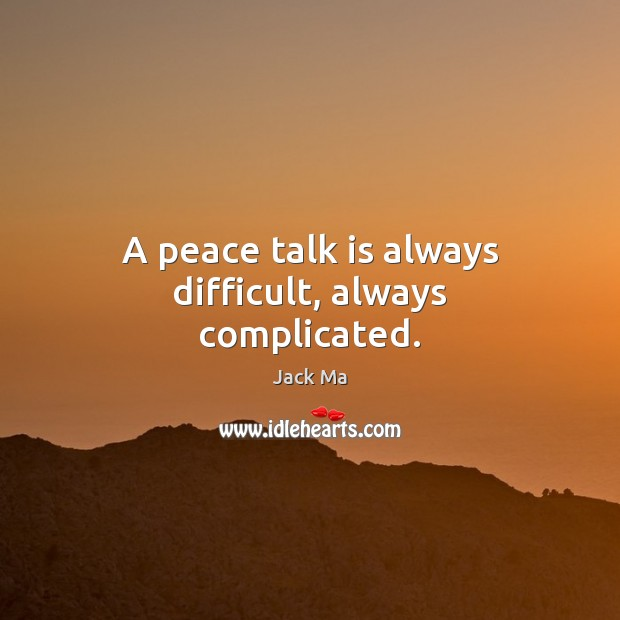 A peace talk is always difficult, always complicated. Jack Ma Picture Quote