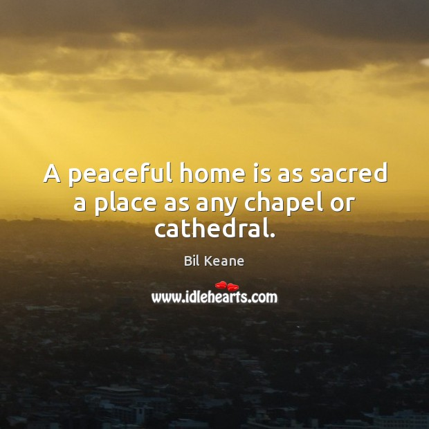 Image, A peaceful home is as sacred a place as any chapel or cathedral.