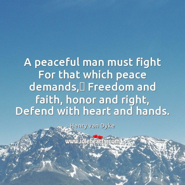 A peaceful man must fight For that which peace demands,— Freedom and Henry van Dyke Picture Quote