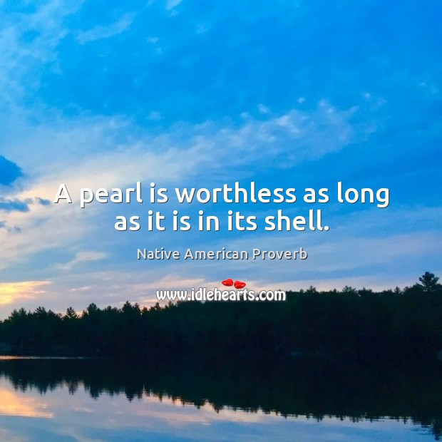A pearl is worthless as long as it is in its shell. Native American Proverbs Image