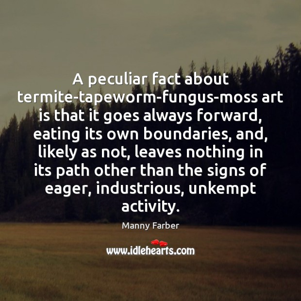A peculiar fact about termite-tapeworm-fungus-moss art is that it goes always forward, Image