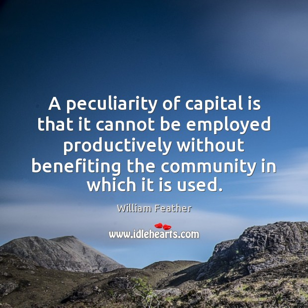 A peculiarity of capital is that it cannot be employed productively without William Feather Picture Quote