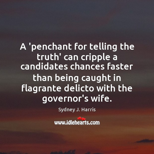 A 'penchant for telling the truth' can cripple a candidates chances faster Sydney J. Harris Picture Quote