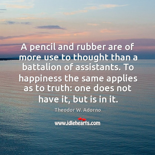 A pencil and rubber are of more use to thought than a battalion of assistants. Theodor W. Adorno Picture Quote