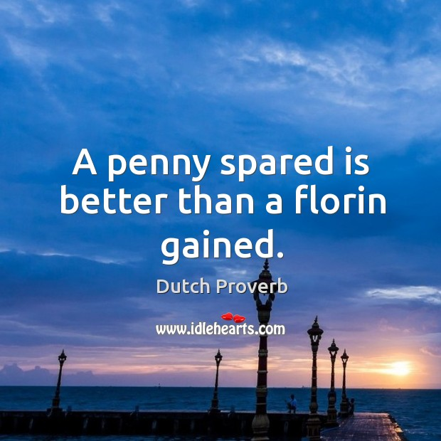 A penny spared is better than a florin gained. Dutch Proverbs Image