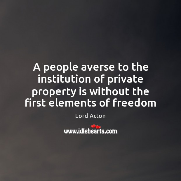 A people averse to the institution of private property is without the Lord Acton Picture Quote