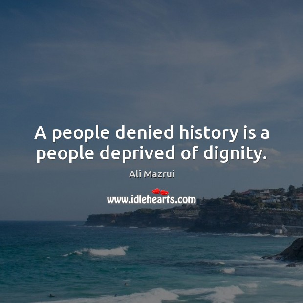 Image, A people denied history is a people deprived of dignity.