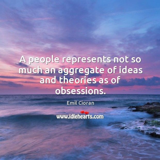 A people represents not so much an aggregate of ideas and theories as of obsessions. Emil Cioran Picture Quote