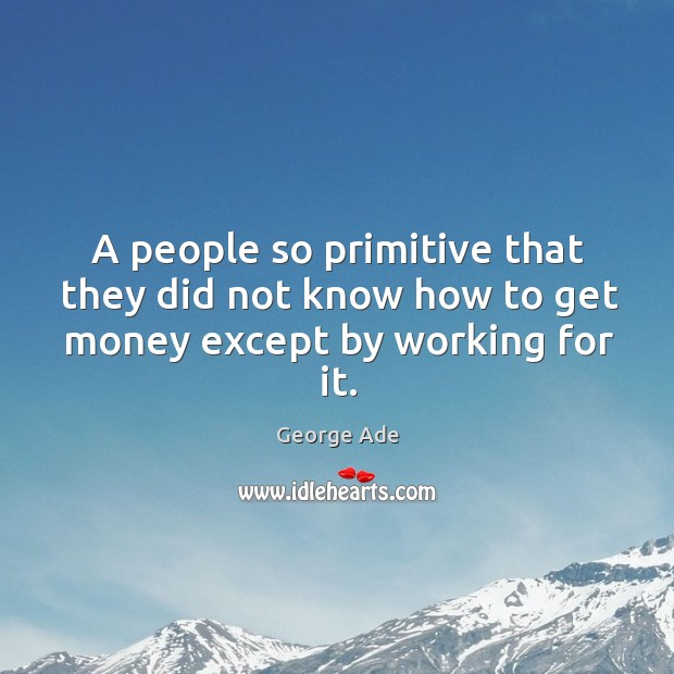 A people so primitive that they did not know how to get money except by working for it. Image
