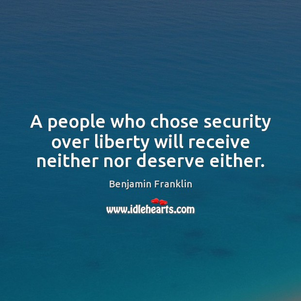 A people who chose security over liberty will receive neither nor deserve either. Benjamin Franklin Picture Quote