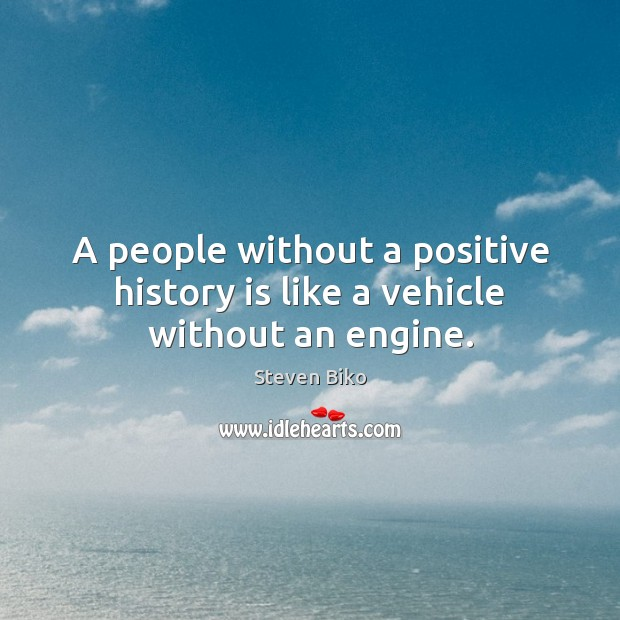 A people without a positive history is like a vehicle without an engine. Steven Biko Picture Quote