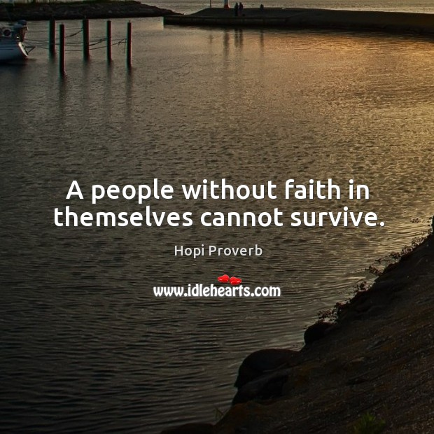 A people without faith in themselves cannot survive. Hopi Proverbs Image