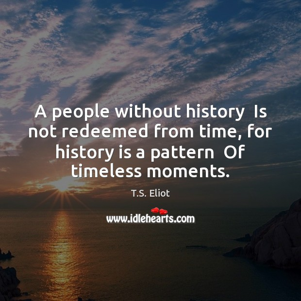 A people without history  Is not redeemed from time, for history is T.S. Eliot Picture Quote
