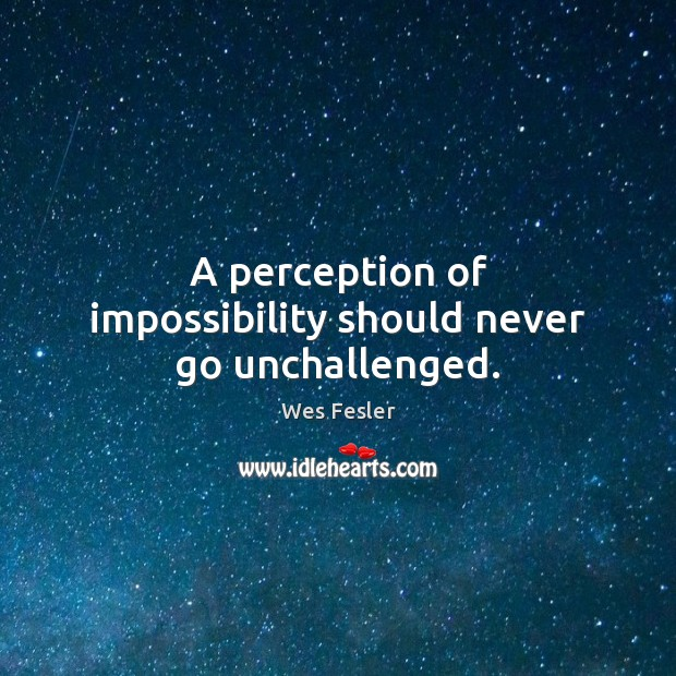 A perception of impossibility should never go unchallenged. Wes Fesler Picture Quote