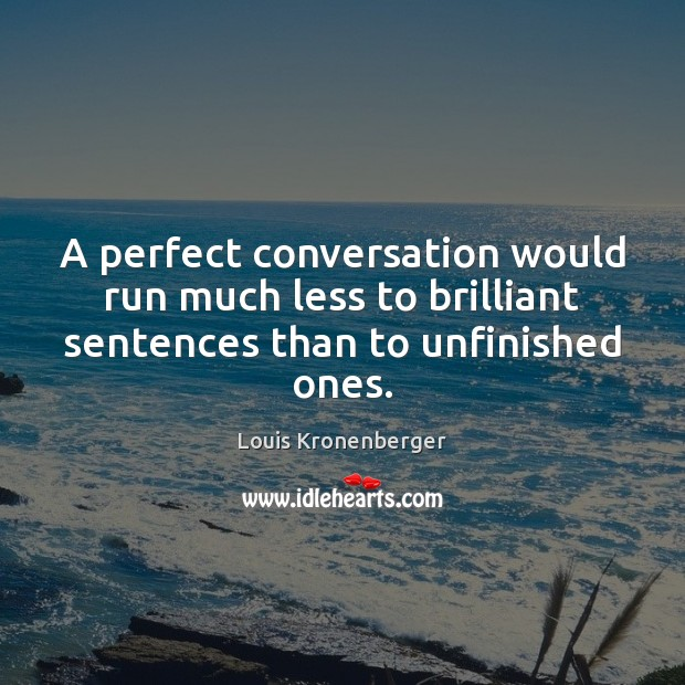 A perfect conversation would run much less to brilliant sentences than to unfinished ones. Louis Kronenberger Picture Quote