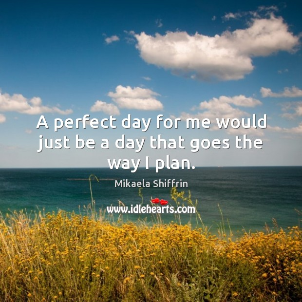 A perfect day for me would just be a day that goes the way I plan. Image