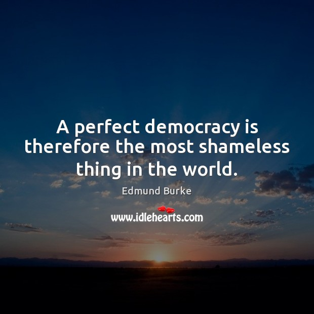 Image, A perfect democracy is therefore the most shameless thing in the world.