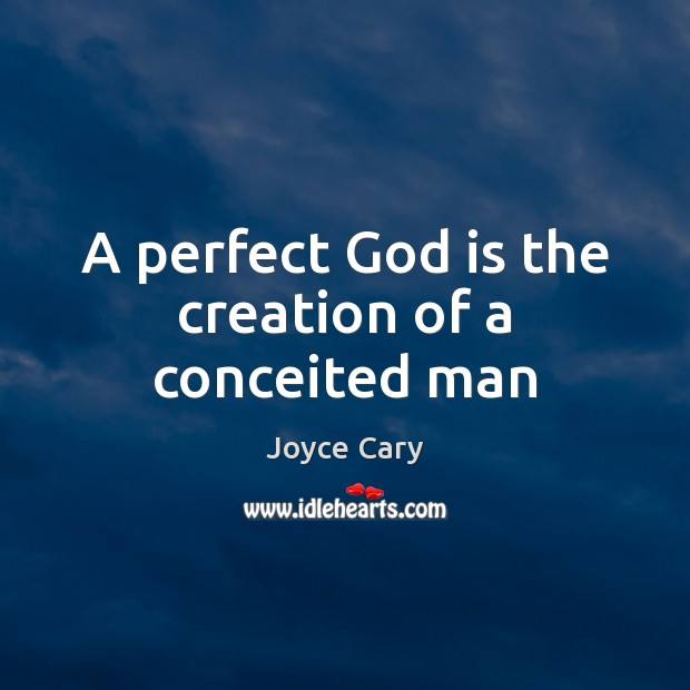A perfect God is the creation of a conceited man Joyce Cary Picture Quote