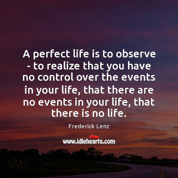 A perfect life is to observe – to realize that you have Image