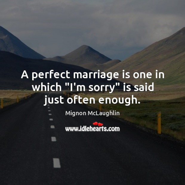 "A perfect marriage is one in which ""I'm sorry"" is said just often enough. Mignon McLaughlin Picture Quote"