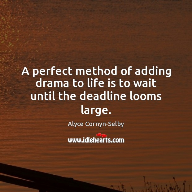 Image, A perfect method of adding drama to life is to wait until the deadline looms large.