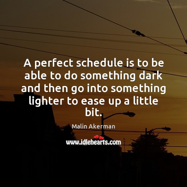 A perfect schedule is to be able to do something dark and Malin Akerman Picture Quote