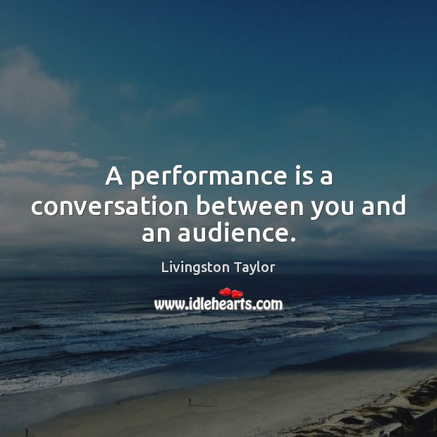 A performance is a conversation between you and an audience. Performance Quotes Image