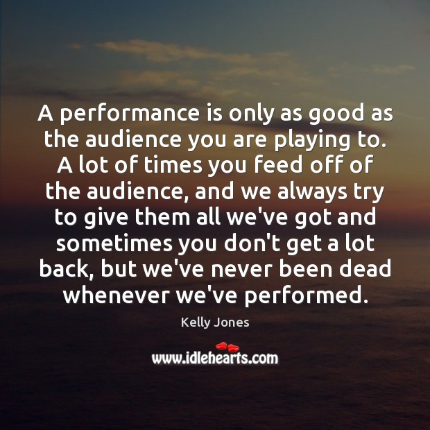A performance is only as good as the audience you are playing Performance Quotes Image
