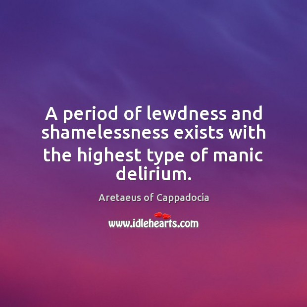 Image, A period of lewdness and shamelessness exists with the highest type of manic delirium.