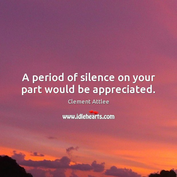 A period of silence on your part would be appreciated. Clement Attlee Picture Quote