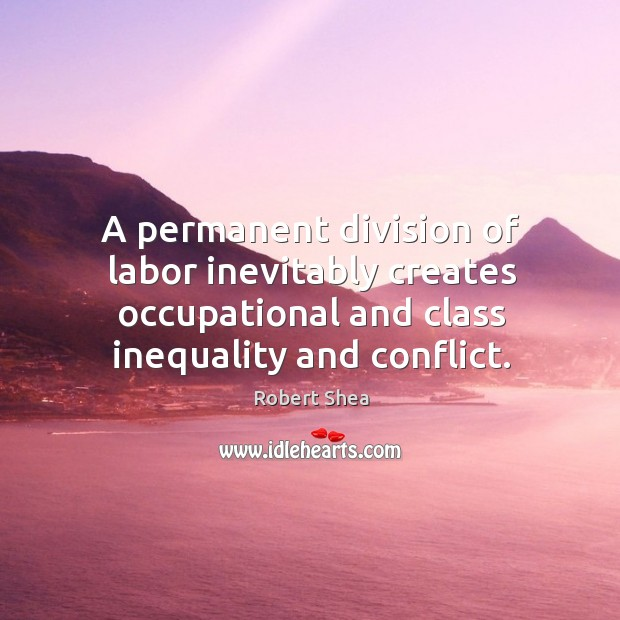 A permanent division of labor inevitably creates occupational and class inequality and conflict. Robert Shea Picture Quote