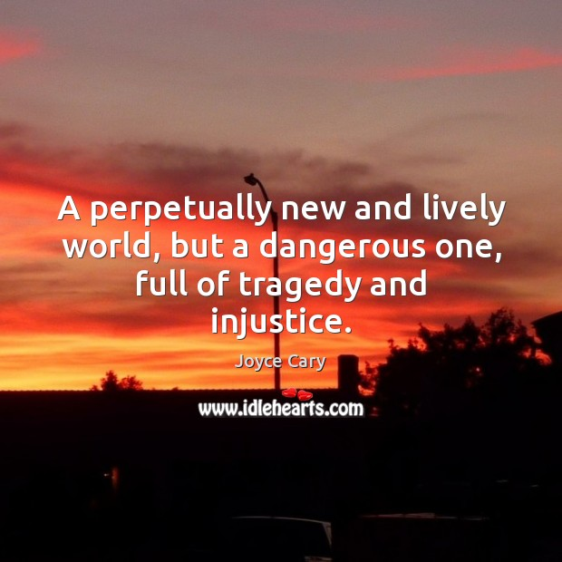 A perpetually new and lively world, but a dangerous one, full of tragedy and injustice. Joyce Cary Picture Quote