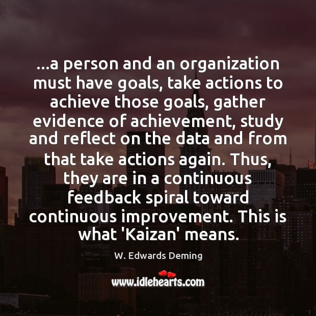 …a person and an organization must have goals, take actions to achieve W. Edwards Deming Picture Quote