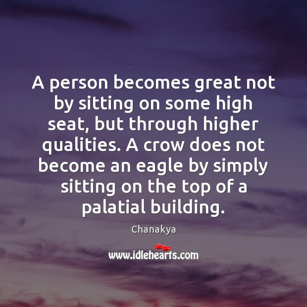 A person becomes great not by sitting on some high seat, but Chanakya Picture Quote