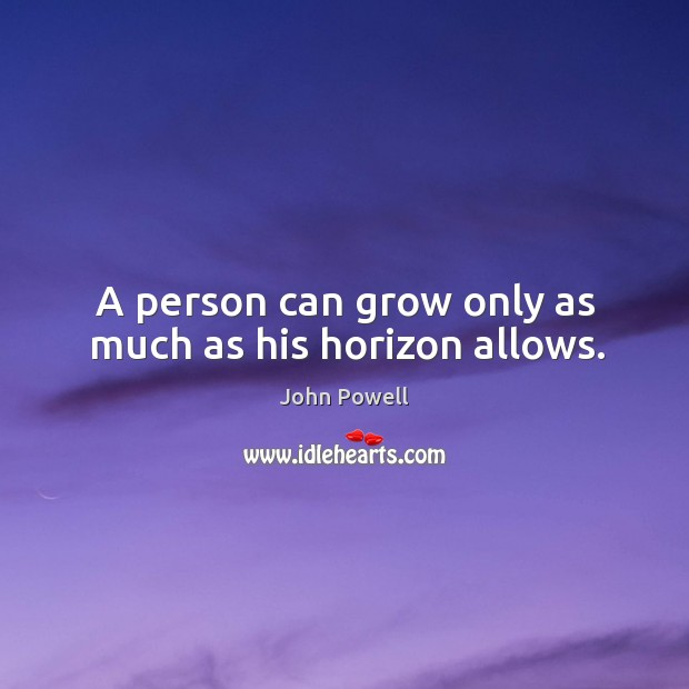 A person can grow only as much as his horizon allows. John Powell Picture Quote