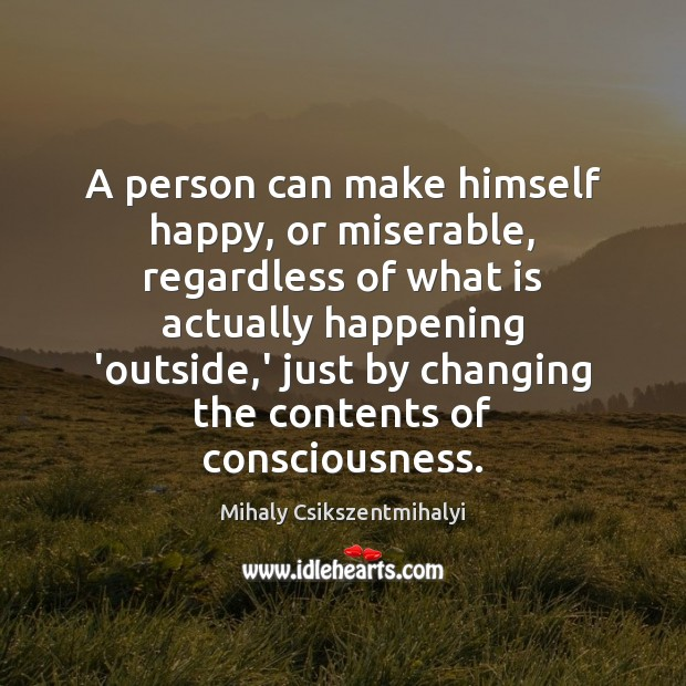 A person can make himself happy, or miserable, regardless of what is Mihaly Csikszentmihalyi Picture Quote