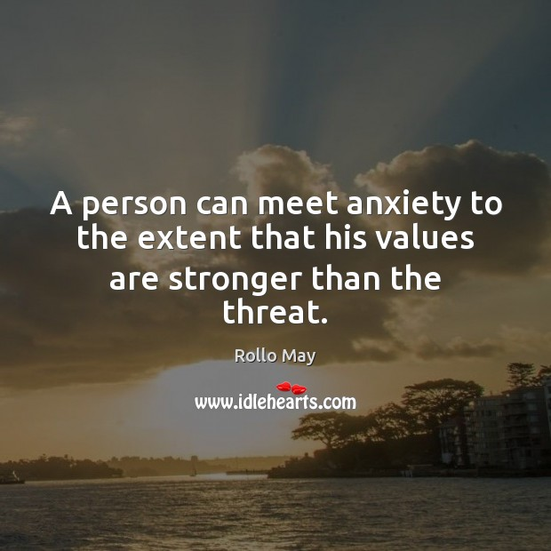 A person can meet anxiety to the extent that his values are stronger than the threat. Image