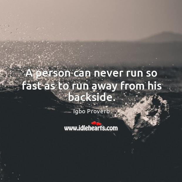 Image, A person can never run so fast as to run away from his backside.