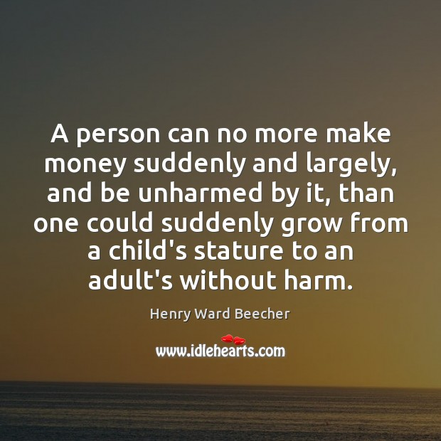 A person can no more make money suddenly and largely, and be Henry Ward Beecher Picture Quote