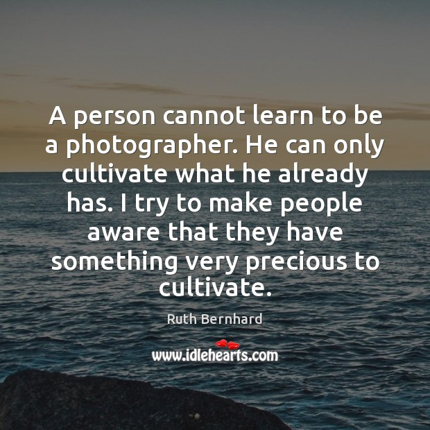 A person cannot learn to be a photographer. He can only cultivate Image