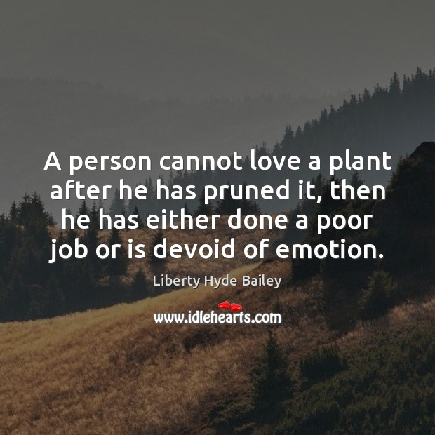 A person cannot love a plant after he has pruned it, then Image