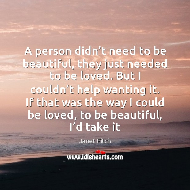 A person didn't need to be beautiful, they just needed to Janet Fitch Picture Quote
