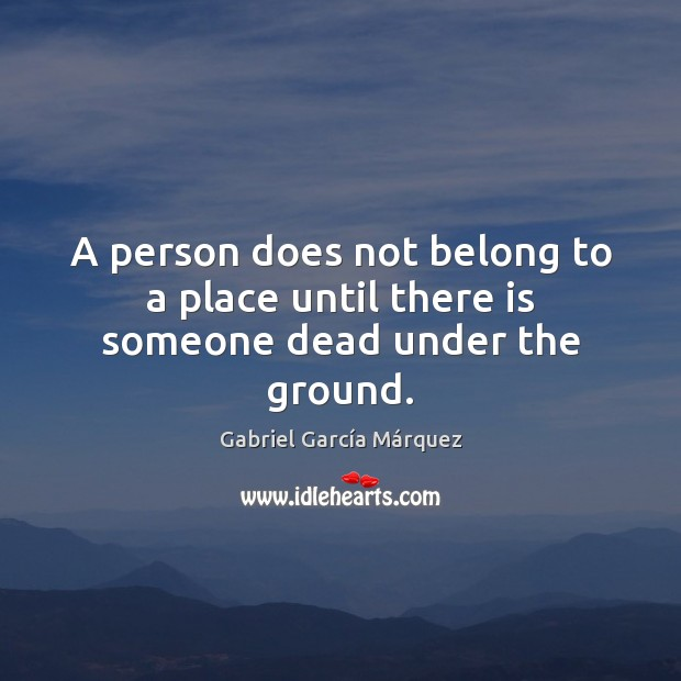 Image, A person does not belong to a place until there is someone dead under the ground.