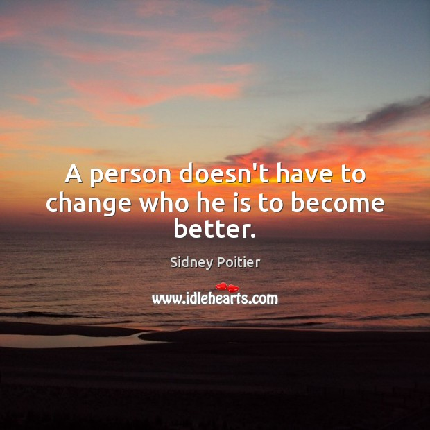 A person doesn't have to change who he is to become better. Image