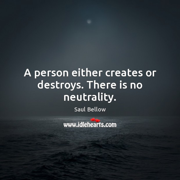 A person either creates or destroys. There is no neutrality. Saul Bellow Picture Quote
