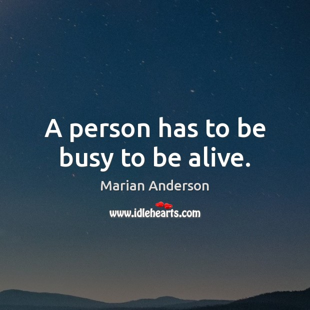 A person has to be busy to be alive. Image